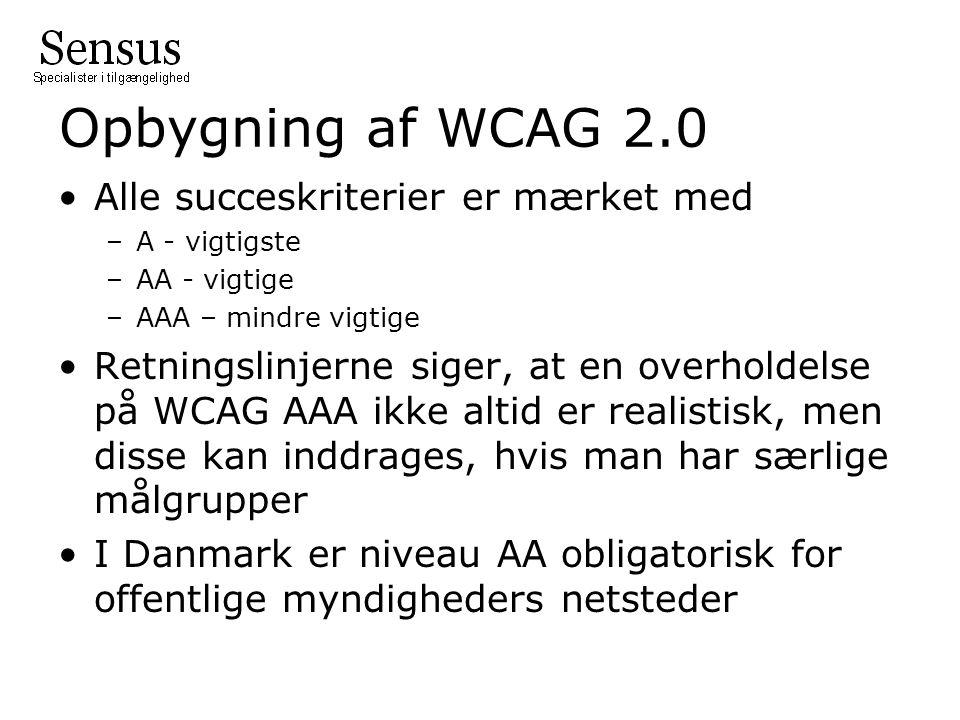 Opbygning af WCAG 2.0 Alle succeskriterier er mærket med –A - vigtigste –AA - vigtige –AAA – mindre vigtige Retningslinjerne siger, at en overholdelse på WCAG AAA ikke altid er realistisk, men disse kan inddrages, hvis man har særlige målgrupper I Danmark er niveau AA obligatorisk for offentlige myndigheders netsteder