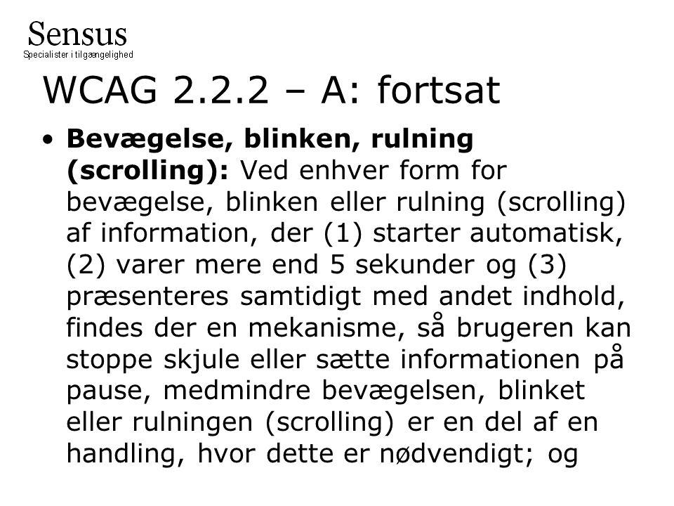 WCAG 2.2.2 – A: fortsat Bevægelse, blinken, rulning (scrolling): Ved enhver form for bevægelse, blinken eller rulning (scrolling) af information, der (1) starter automatisk, (2) varer mere end 5 sekunder og (3) præsenteres samtidigt med andet indhold, findes der en mekanisme, så brugeren kan stoppe skjule eller sætte informationen på pause, medmindre bevægelsen, blinket eller rulningen (scrolling) er en del af en handling, hvor dette er nødvendigt; og