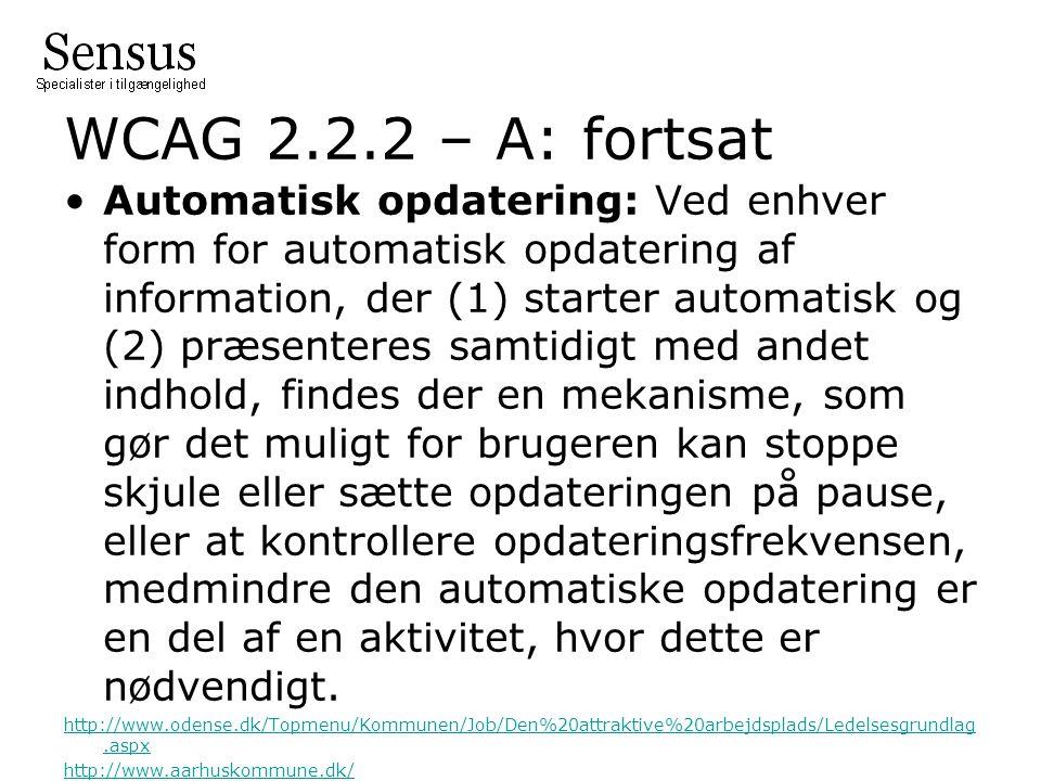 WCAG 2.2.2 – A: fortsat Automatisk opdatering: Ved enhver form for automatisk opdatering af information, der (1) starter automatisk og (2) præsenteres samtidigt med andet indhold, findes der en mekanisme, som gør det muligt for brugeren kan stoppe skjule eller sætte opdateringen på pause, eller at kontrollere opdateringsfrekvensen, medmindre den automatiske opdatering er en del af en aktivitet, hvor dette er nødvendigt.
