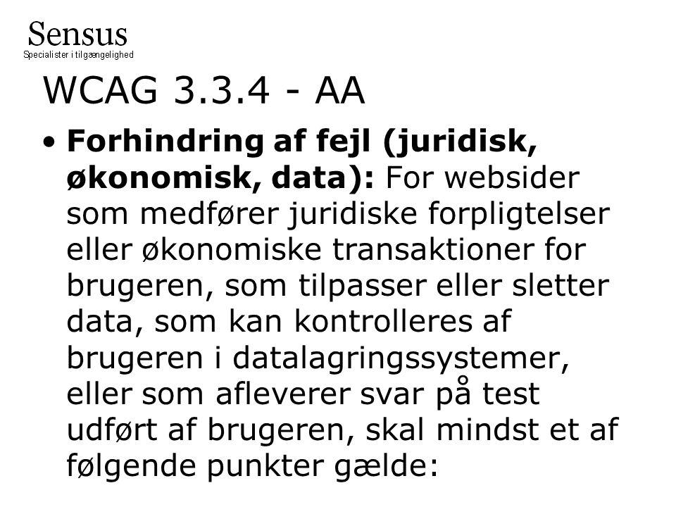 WCAG 3.3.4 - AA Forhindring af fejl (juridisk, økonomisk, data): For websider som medfører juridiske forpligtelser eller økonomiske transaktioner for brugeren, som tilpasser eller sletter data, som kan kontrolleres af brugeren i datalagringssystemer, eller som afleverer svar på test udført af brugeren, skal mindst et af følgende punkter gælde: