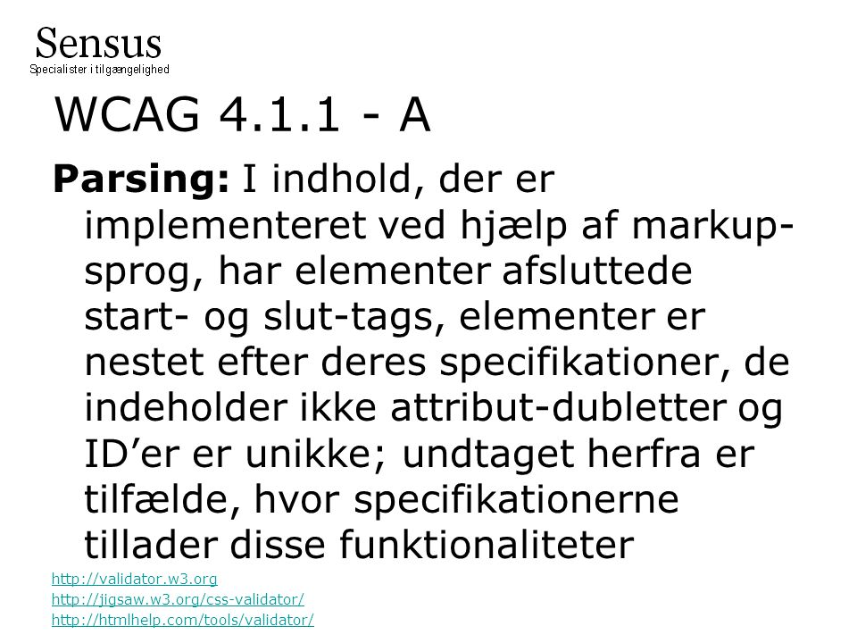WCAG 4.1.1 - A Parsing: I indhold, der er implementeret ved hjælp af markup- sprog, har elementer afsluttede start- og slut-tags, elementer er nestet efter deres specifikationer, de indeholder ikke attribut-dubletter og ID'er er unikke; undtaget herfra er tilfælde, hvor specifikationerne tillader disse funktionaliteter http://validator.w3.org http://jigsaw.w3.org/css-validator/ http://htmlhelp.com/tools/validator/