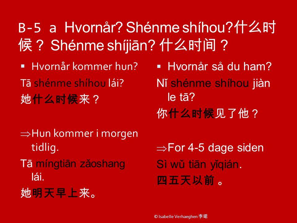 B-5 a Hvornår. Shénme shíhou. 什么时 候? Shénme shíjiān.