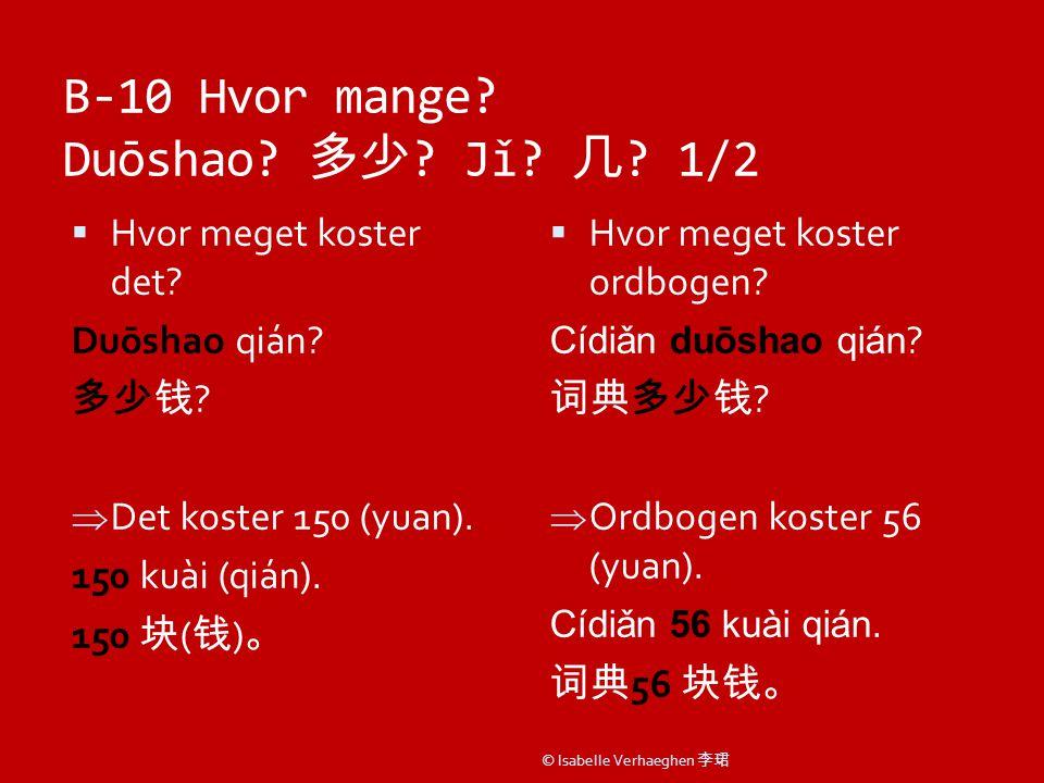 B-10 Hvor mange. Duōshao. 多少 . Jǐ. 几 . 1/2  Hvor meget koster det.