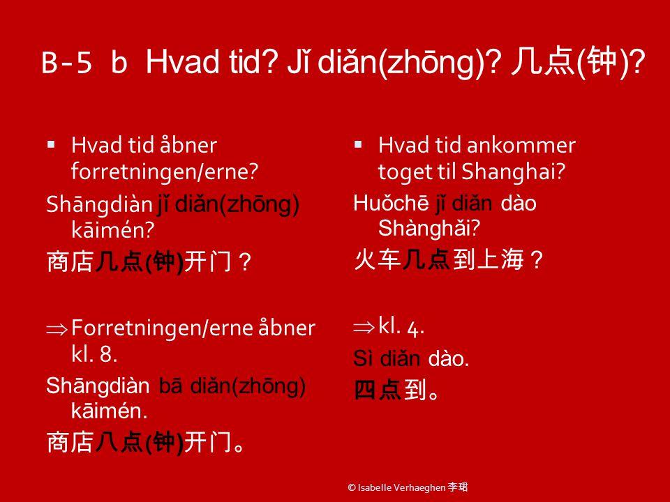 B-5 b Hvad tid. Jǐ diǎn(zhōng). 几点 ( 钟 ).  Hvad tid åbner forretningen/erne.