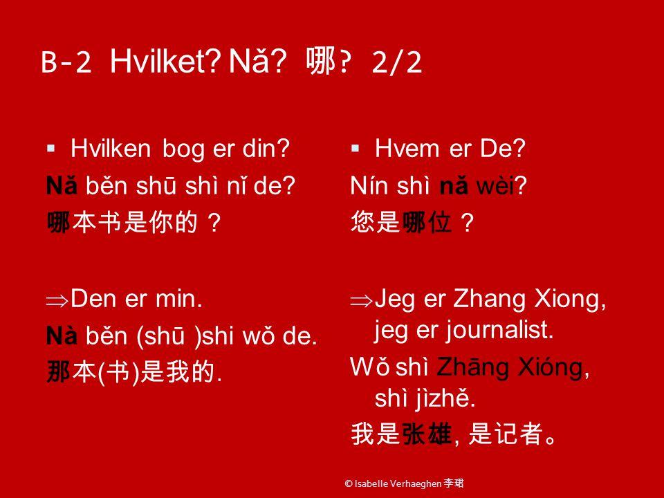 B-2 Hvilket. Nǎ. 哪 . 2/2  Hvilken bog er din. Nǎ běn shū shì nǐ de.