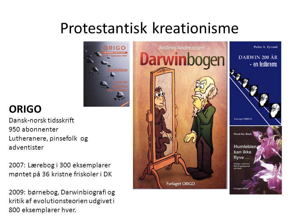 Protestantisk kreationisme ORIGO Dansk-norsk tidsskrift 950 abonnenter Lutheranere, pinsefolk og adventister 2007: Lærebog i 300 eksemplarer møntet på 36 kristne friskoler i DK 2009: børnebog, Darwinbiografi og kritik af evolutionsteorien udgivet i 800 eksemplarer hver.