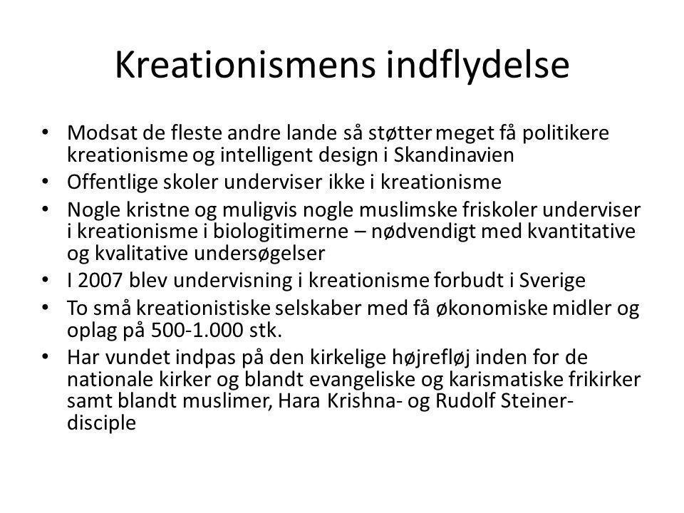 Kreationismens indflydelse Modsat de fleste andre lande så støtter meget få politikere kreationisme og intelligent design i Skandinavien Offentlige skoler underviser ikke i kreationisme Nogle kristne og muligvis nogle muslimske friskoler underviser i kreationisme i biologitimerne – nødvendigt med kvantitative og kvalitative undersøgelser I 2007 blev undervisning i kreationisme forbudt i Sverige To små kreationistiske selskaber med få økonomiske midler og oplag på 500-1.000 stk.