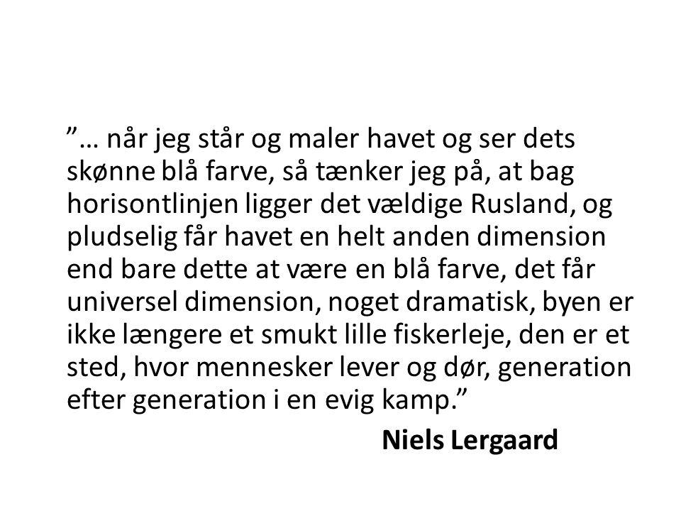 … når jeg står og maler havet og ser dets skønne blå farve, så tænker jeg på, at bag horisontlinjen ligger det vældige Rusland, og pludselig får havet en helt anden dimension end bare dette at være en blå farve, det får universel dimension, noget dramatisk, byen er ikke længere et smukt lille fiskerleje, den er et sted, hvor mennesker lever og dør, generation efter generation i en evig kamp. Niels Lergaard