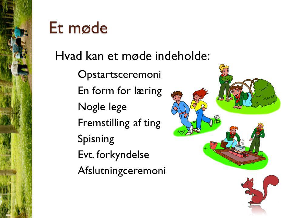 Et møde Hvad kan et møde indeholde: Opstartsceremoni En form for læring Nogle lege Fremstilling af ting Spisning Evt.