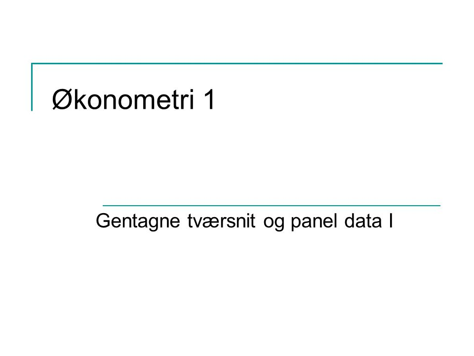 Økonometri 1 Gentagne tværsnit og panel data I