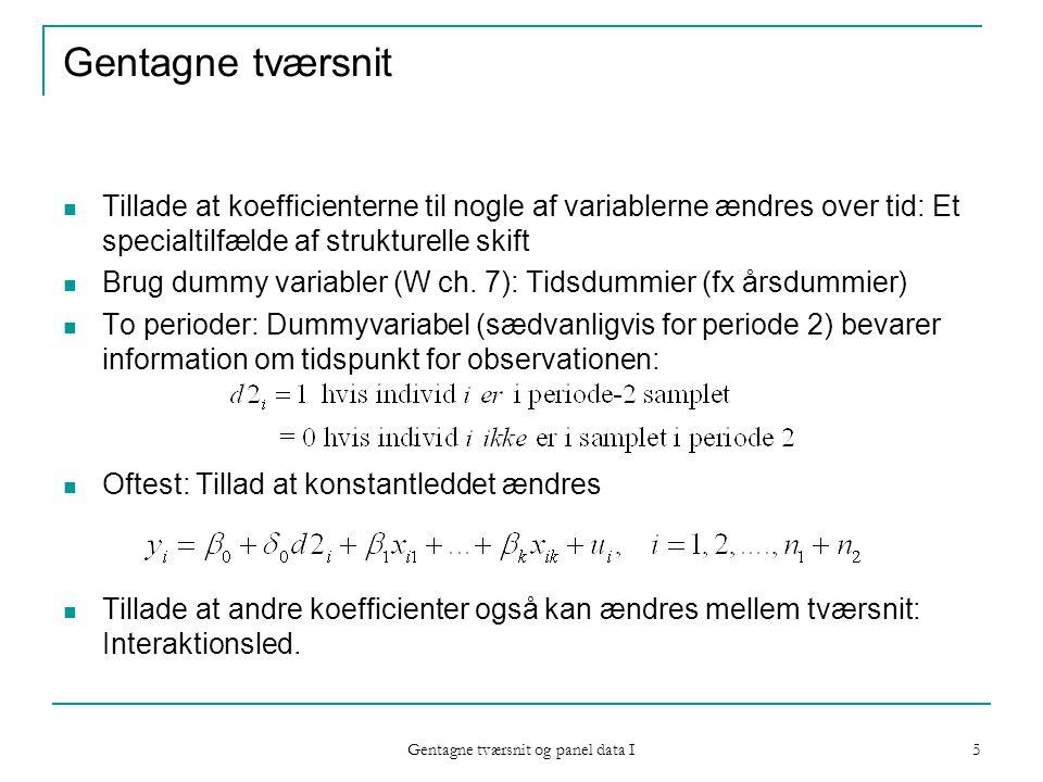 Gentagne tværsnit og panel data I 5 Gentagne tværsnit Tillade at koefficienterne til nogle af variablerne ændres over tid: Et specialtilfælde af strukturelle skift Brug dummy variabler (W ch.