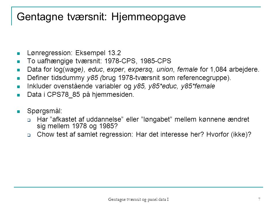 Gentagne tværsnit og panel data I 7 Gentagne tværsnit: Hjemmeopgave Lønregression: Eksempel 13.2 To uafhængige tværsnit: 1978-CPS, 1985-CPS Data for log(wage), educ, exper, expersq, union, female for 1,084 arbejdere.