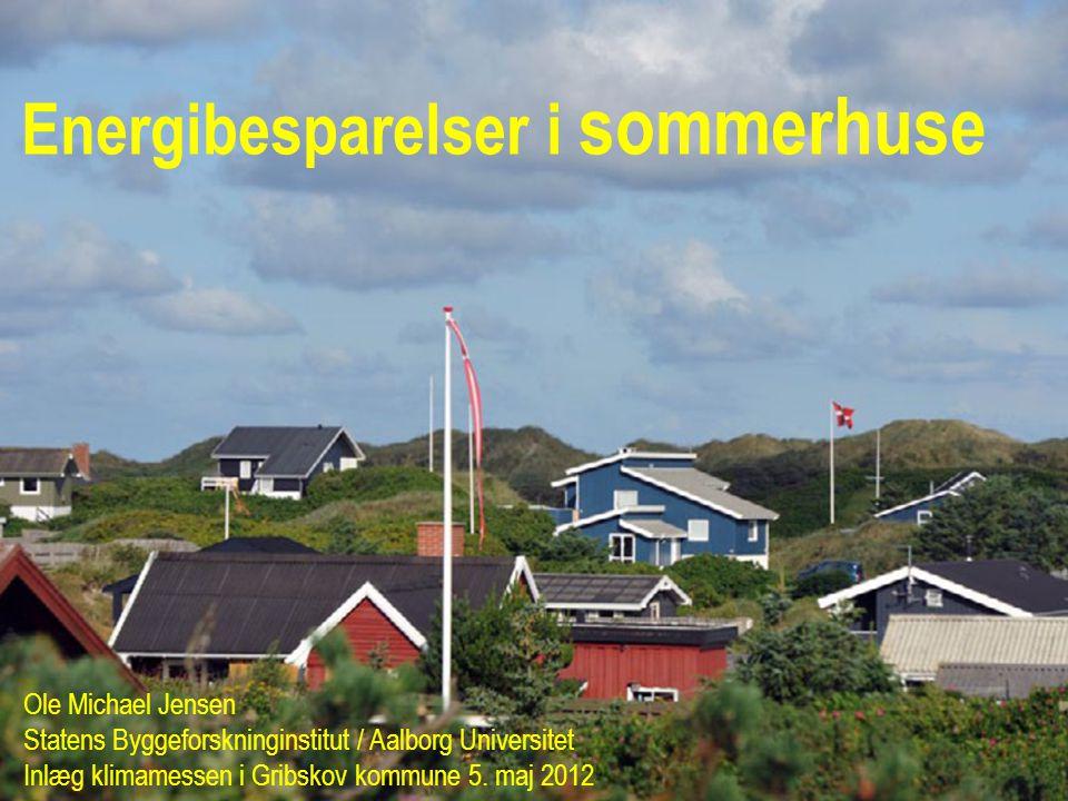 Energibesparelser i sommerhuse Ole Michael Jensen Statens Byggeforskninginstitut / Aalborg Universitet Inlæg klimamessen i Gribskov kommune 5.
