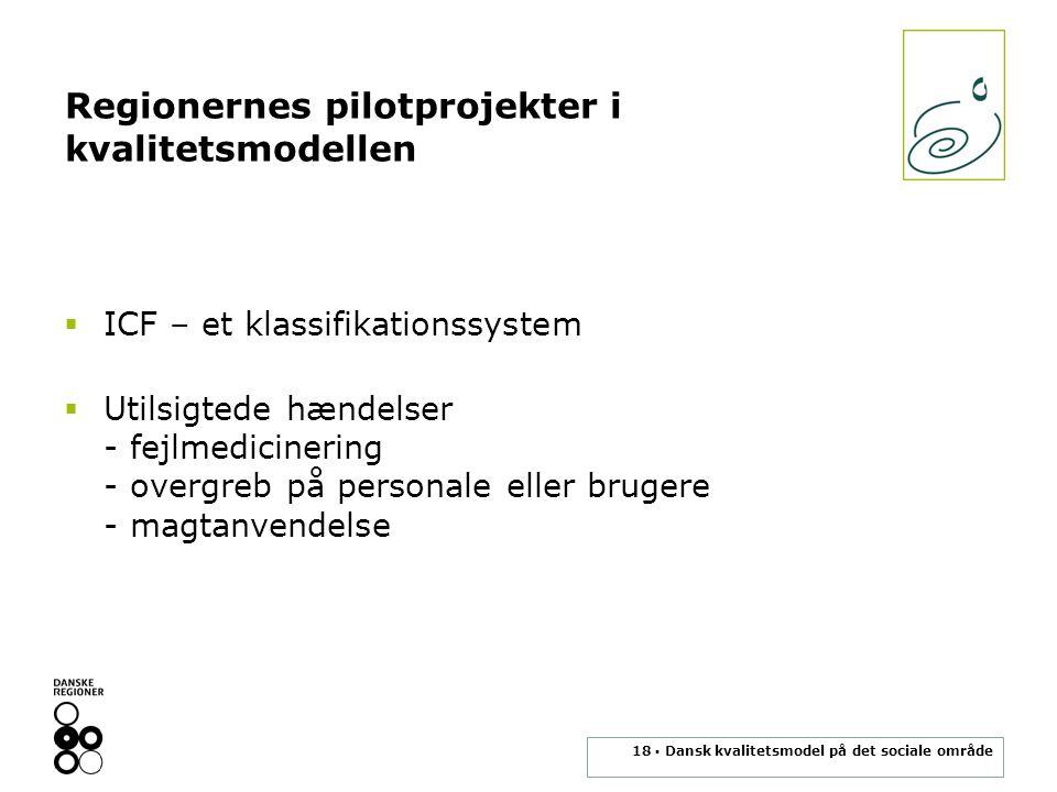 18 ▪ Dansk kvalitetsmodel på det sociale område Regionernes pilotprojekter i kvalitetsmodellen  ICF – et klassifikationssystem  Utilsigtede hændelser - fejlmedicinering - overgreb på personale eller brugere - magtanvendelse
