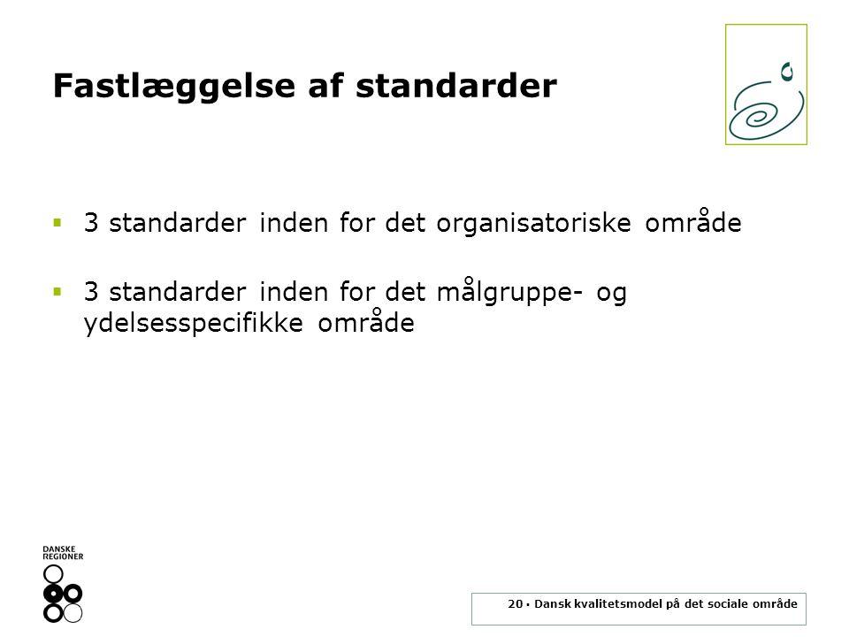20 ▪ Dansk kvalitetsmodel på det sociale område Fastlæggelse af standarder  3 standarder inden for det organisatoriske område  3 standarder inden for det målgruppe- og ydelsesspecifikke område