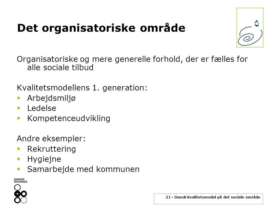 21 ▪ Dansk kvalitetsmodel på det sociale område Det organisatoriske område Organisatoriske og mere generelle forhold, der er fælles for alle sociale tilbud Kvalitetsmodellens 1.