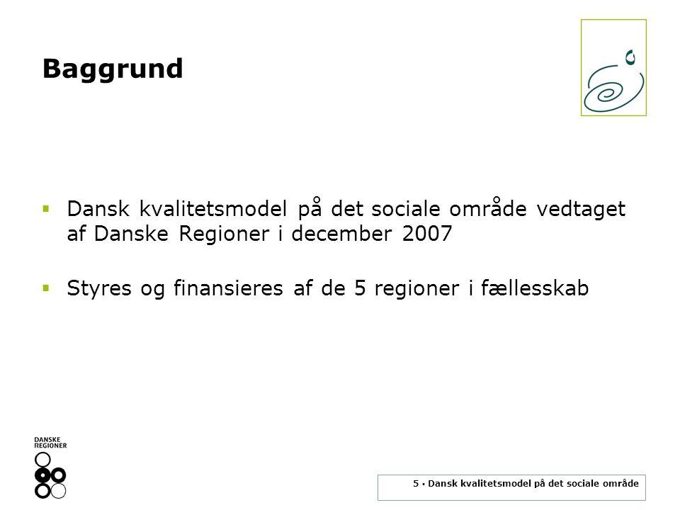 5 ▪ Dansk kvalitetsmodel på det sociale område Baggrund  Dansk kvalitetsmodel på det sociale område vedtaget af Danske Regioner i december 2007  Styres og finansieres af de 5 regioner i fællesskab