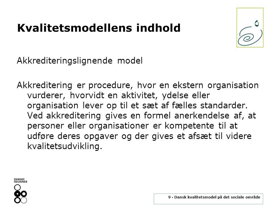 9 ▪ Dansk kvalitetsmodel på det sociale område Kvalitetsmodellens indhold Akkrediteringslignende model Akkreditering er procedure, hvor en ekstern organisation vurderer, hvorvidt en aktivitet, ydelse eller organisation lever op til et sæt af fælles standarder.