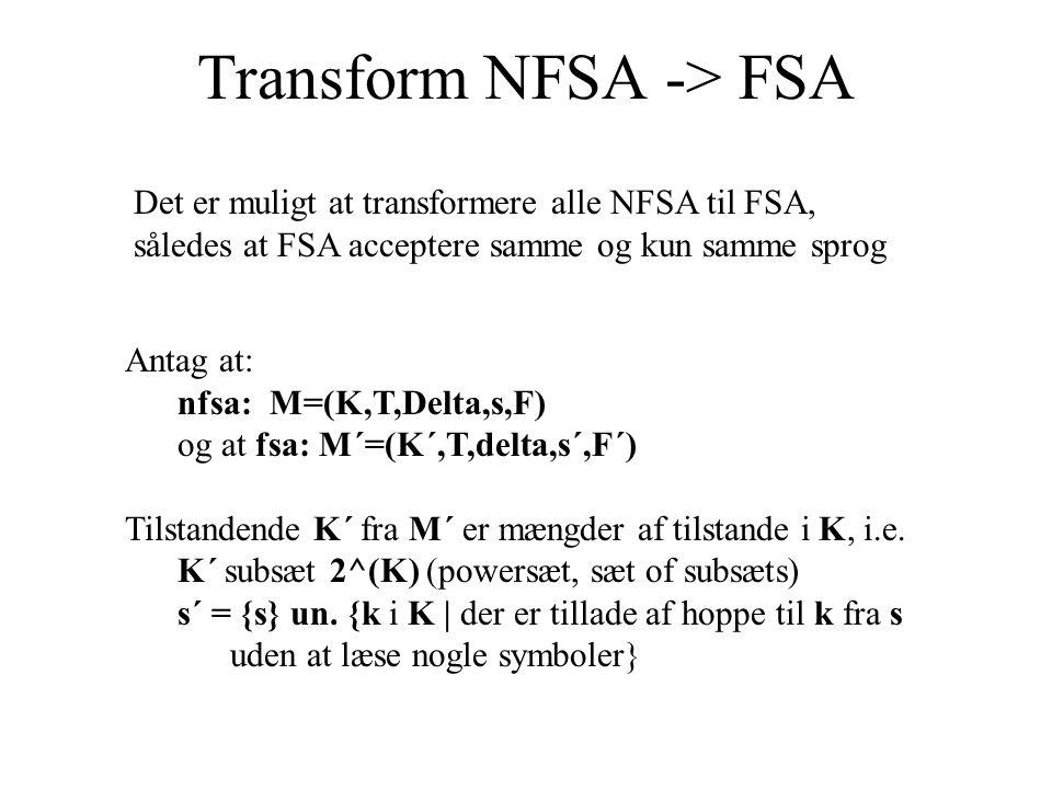 Transform NFSA -> FSA Det er muligt at transformere alle NFSA til FSA, således at FSA acceptere samme og kun samme sprog Antag at: nfsa: M=(K,T,Delta,s,F) og at fsa: M´=(K´,T,delta,s´,F´) Tilstandende K´ fra M´ er mængder af tilstande i K, i.e.