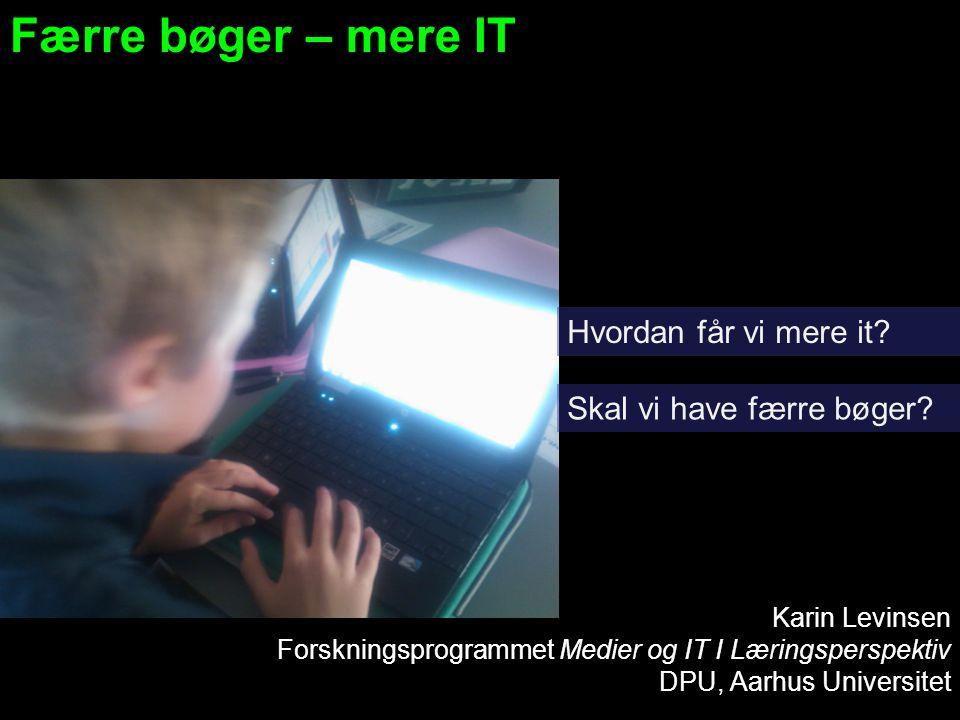 Færre bøger – mere IT Karin Levinsen Forskningsprogrammet Medier og IT I Læringsperspektiv DPU, Aarhus Universitet Hvordan får vi mere it.