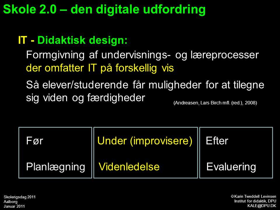 Skole 2.0 – den digitale udfordring IT - Didaktisk design: Formgivning af undervisnings- og læreprocesser der omfatter IT på forskellig vis Så elever/studerende får muligheder for at tilegne sig viden og færdigheder Før Under (improvisere) Efter Planlægning Videnledelse Evaluering (Andreasen, Lars Birch mfl.