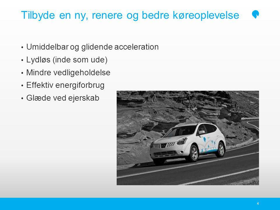 Tilbyde en ny, renere og bedre køreoplevelse 4 Umiddelbar og glidende acceleration Lydløs (inde som ude) Mindre vedligeholdelse Effektiv energiforbrug Glæde ved ejerskab