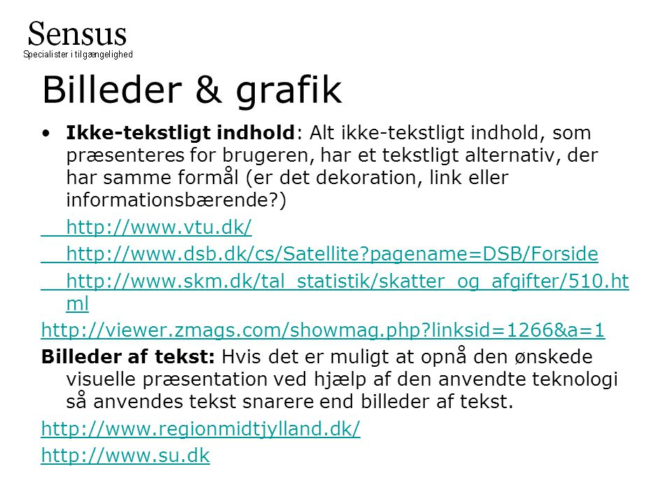 Billeder & grafik Ikke-tekstligt indhold: Alt ikke-tekstligt indhold, som præsenteres for brugeren, har et tekstligt alternativ, der har samme formål (er det dekoration, link eller informationsbærende ) http://www.vtu.dk/ http://www.dsb.dk/cs/Satellite pagename=DSB/Forside http://www.skm.dk/tal_statistik/skatter_og_afgifter/510.ht ml http://viewer.zmags.com/showmag.php linksid=1266&a=1 Billeder af tekst: Hvis det er muligt at opnå den ønskede visuelle præsentation ved hjælp af den anvendte teknologi så anvendes tekst snarere end billeder af tekst.