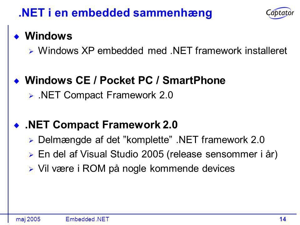 maj 2005Embedded.NET14.NET i en embedded sammenhæng Windows Windows XP embedded med.NET framework installeret Windows CE / Pocket PC / SmartPhone.NET Compact Framework 2.0 Delmængde af det komplette .NET framework 2.0 En del af Visual Studio 2005 (release sensommer i år) Vil være i ROM på nogle kommende devices