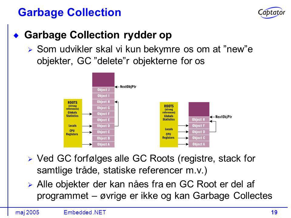 maj 2005Embedded.NET19 Garbage Collection Garbage Collection rydder op Som udvikler skal vi kun bekymre os om at new e objekter, GC delete r objekterne for os Ved GC forfølges alle GC Roots (registre, stack for samtlige tråde, statiske referencer m.v.) Alle objekter der kan nåes fra en GC Root er del af programmet – øvrige er ikke og kan Garbage Collectes