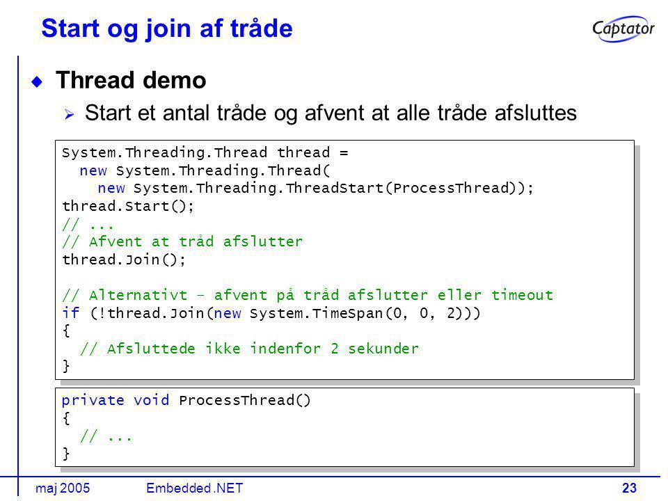 maj 2005Embedded.NET23 Start og join af tråde Thread demo Start et antal tråde og afvent at alle tråde afsluttes System.Threading.Thread thread = new System.Threading.Thread( new System.Threading.ThreadStart(ProcessThread)); thread.Start(); //...