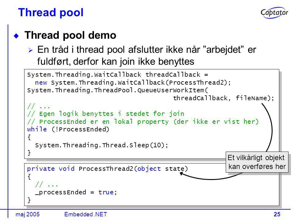 maj 2005Embedded.NET25 Thread pool Thread pool demo En tråd i thread pool afslutter ikke når arbejdet er fuldført, derfor kan join ikke benyttes System.Threading.WaitCallback threadCallback = new System.Threading.WaitCallback(ProcessThread2); System.Threading.ThreadPool.QueueUserWorkItem( threadCallback, fileName); //...