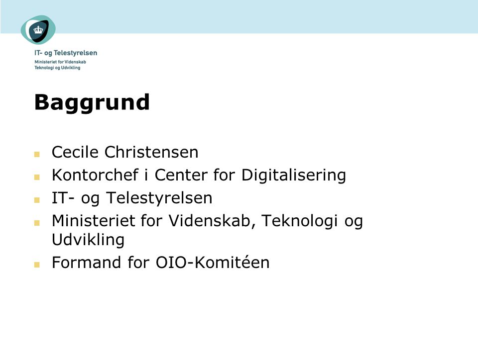 Baggrund Cecile Christensen Kontorchef i Center for Digitalisering IT- og Telestyrelsen Ministeriet for Videnskab, Teknologi og Udvikling Formand for OIO-Komitéen