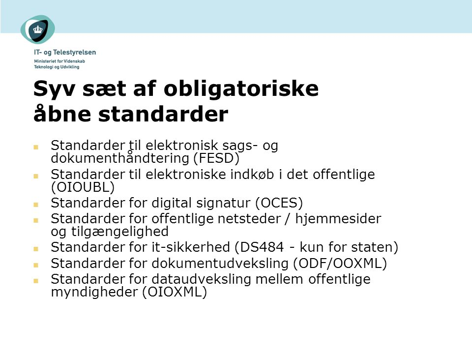 Syv sæt af obligatoriske åbne standarder Standarder til elektronisk sags- og dokumenthåndtering (FESD) Standarder til elektroniske indkøb i det offentlige (OIOUBL) Standarder for digital signatur (OCES) Standarder for offentlige netsteder / hjemmesider og tilgængelighed Standarder for it-sikkerhed (DS484 - kun for staten) Standarder for dokumentudveksling (ODF/OOXML) Standarder for dataudveksling mellem offentlige myndigheder (OIOXML)