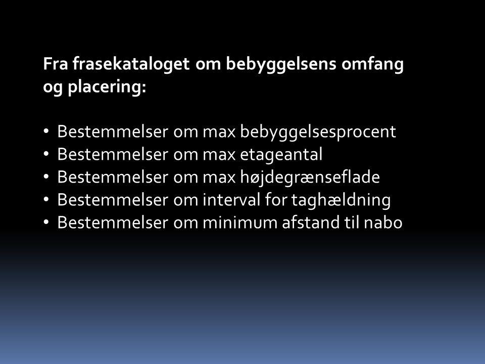 Fra frasekataloget om bebyggelsens omfang og placering: Bestemmelser om max bebyggelsesprocent Bestemmelser om max etageantal Bestemmelser om max højdegrænseflade Bestemmelser om interval for taghældning Bestemmelser om minimum afstand til nabo