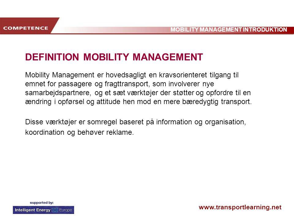 www.transportlearning.net MOBILITY MANAGEMENT INTRODUKTION DEFINITION MOBILITY MANAGEMENT Mobility Management er hovedsagligt en kravsorienteret tilgang til emnet for passagere og fragttransport, som involverer nye samarbejdspartnere, og et sæt værktøjer der støtter og opfordre til en ændring i opførsel og attitude hen mod en mere bæredygtig transport.