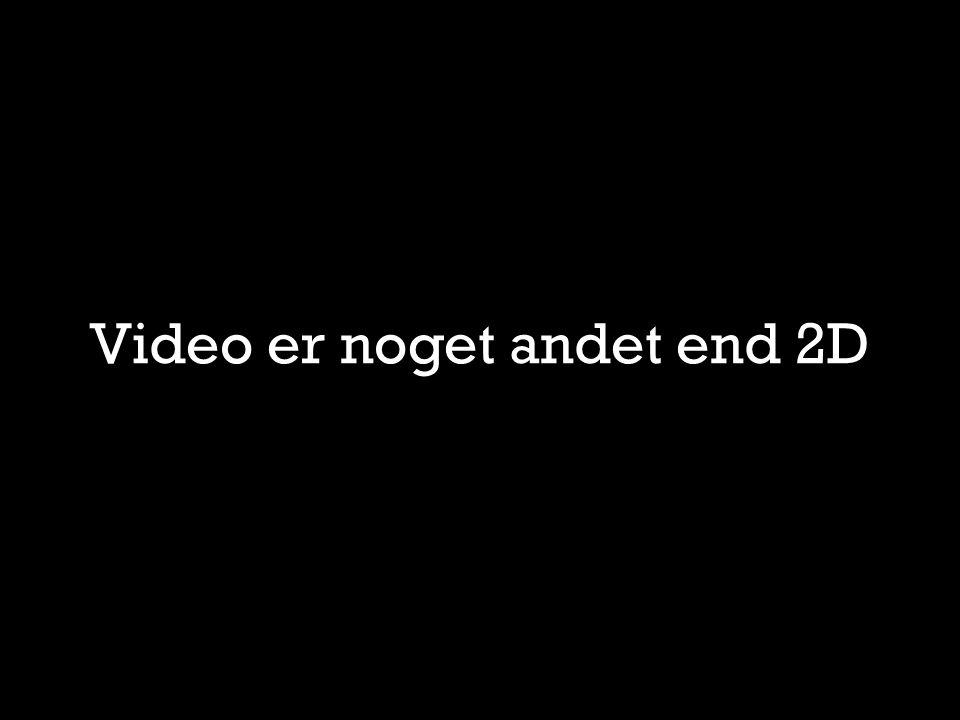 Video er noget andet end 2D