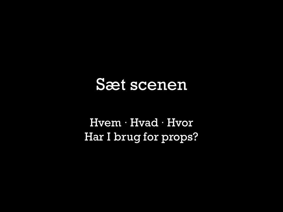 Sæt scenen Hvem · Hvad · Hvor Har I brug for props