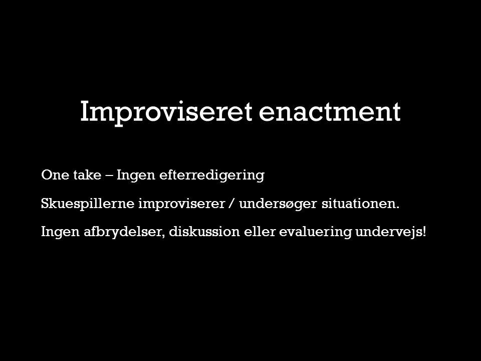 Improviseret enactment One take – Ingen efterredigering Skuespillerne improviserer / undersøger situationen.