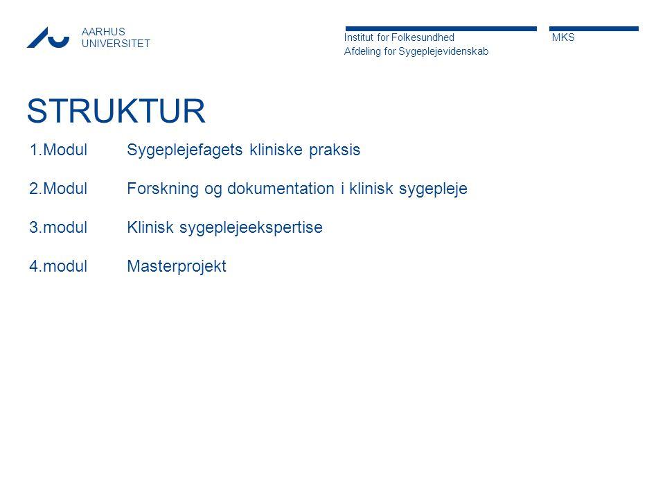 AARHUS UNIVERSITET Institut for Folkesundhed MKS Afdeling for Sygeplejevidenskab STRUKTUR 1.Modul 2.Modul 3.modul 4.modul Sygeplejefagets kliniske praksis Forskning og dokumentation i klinisk sygepleje Klinisk sygeplejeekspertise Masterprojekt