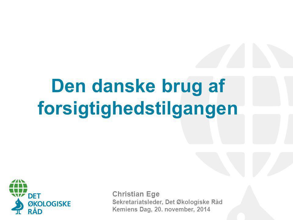Den danske brug af forsigtighedstilgangen Christian Ege Sekretariatsleder, Det Økologiske Råd Kemiens Dag, 20.