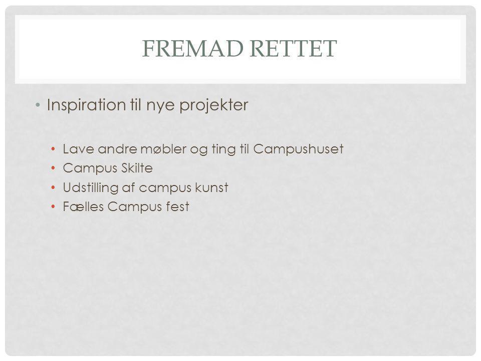 FREMAD RETTET Inspiration til nye projekter Lave andre møbler og ting til Campushuset Campus Skilte Udstilling af campus kunst Fælles Campus fest