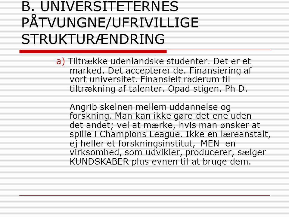 B. UNIVERSITETERNES PÅTVUNGNE/UFRIVILLIGE STRUKTURÆNDRING a) Tiltr æ kke udenlandske studenter.