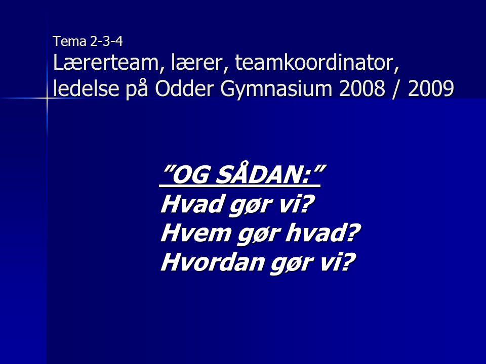 Tema 2-3-4 Lærerteam, lærer, teamkoordinator, ledelse på Odder Gymnasium 2008 / 2009 OG SÅDAN: Hvad gør vi.