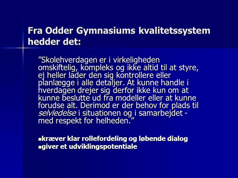 Fra Odder Gymnasiums kvalitetssystem hedder det: Skolehverdagen er i virkeligheden omskiftelig, kompleks og ikke altid til at styre, ej heller lader den sig kontrollere eller planlægge i alle detaljer.