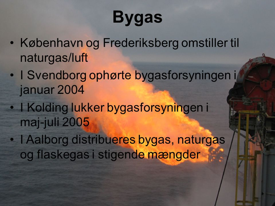 Bygas København og Frederiksberg omstiller til naturgas/luft I Svendborg ophørte bygasforsyningen i januar 2004 I Kolding lukker bygasforsyningen i maj-juli 2005 I Aalborg distribueres bygas, naturgas og flaskegas i stigende mængder