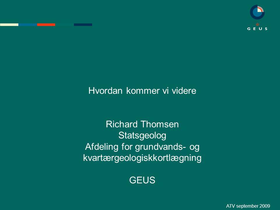 ATV september 2009 Hvordan kommer vi videre Richard Thomsen Statsgeolog Afdeling for grundvands- og kvartærgeologiskkortlægning GEUS
