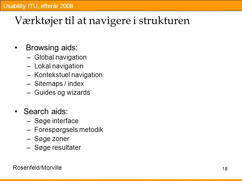 Usability ITU, efterår 2008 18 Værktøjer til at navigere i strukturen Browsing aids: –Global navigation –Lokal navigation –Kontekstuel navigation –Sitemaps / index –Guides og wizards Search aids: –Søge interface –Forespørgsels metodik –Søge zoner –Søge resultater Rosenfeld/Morville