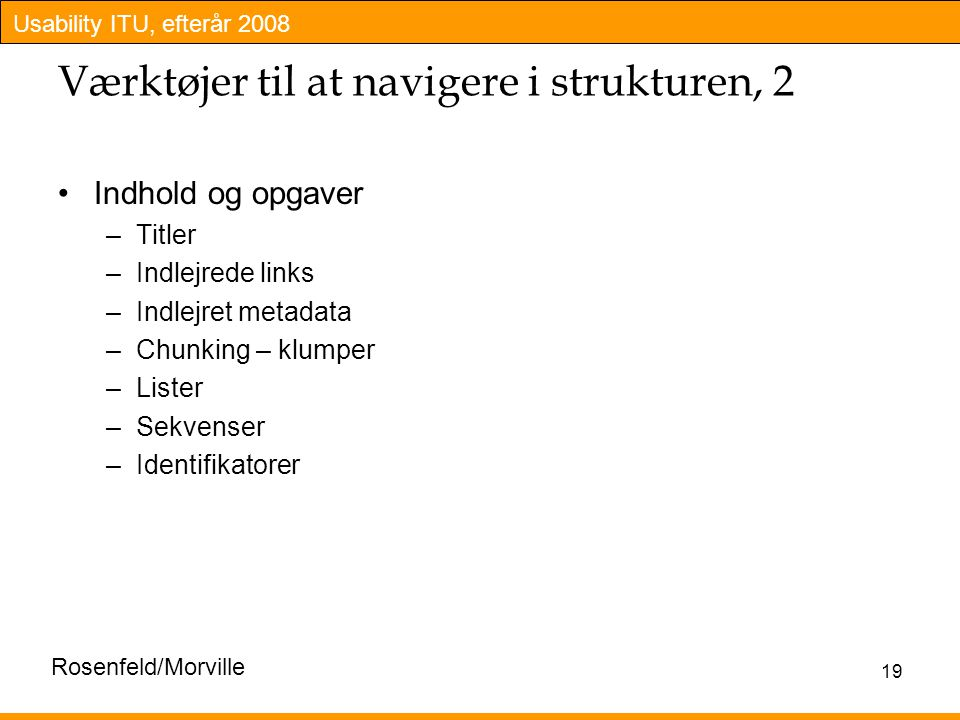 Usability ITU, efterår 2008 19 Værktøjer til at navigere i strukturen, 2 Indhold og opgaver –Titler –Indlejrede links –Indlejret metadata –Chunking – klumper –Lister –Sekvenser –Identifikatorer Rosenfeld/Morville