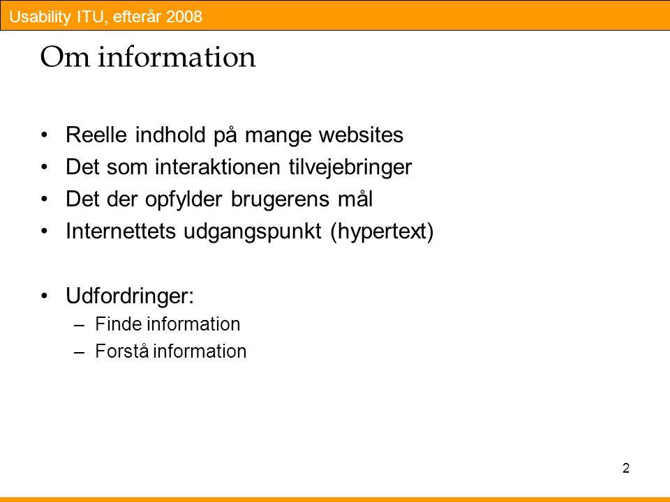 Usability ITU, efterår 2008 2 Om information Reelle indhold på mange websites Det som interaktionen tilvejebringer Det der opfylder brugerens mål Internettets udgangspunkt (hypertext) Udfordringer: –Finde information –Forstå information