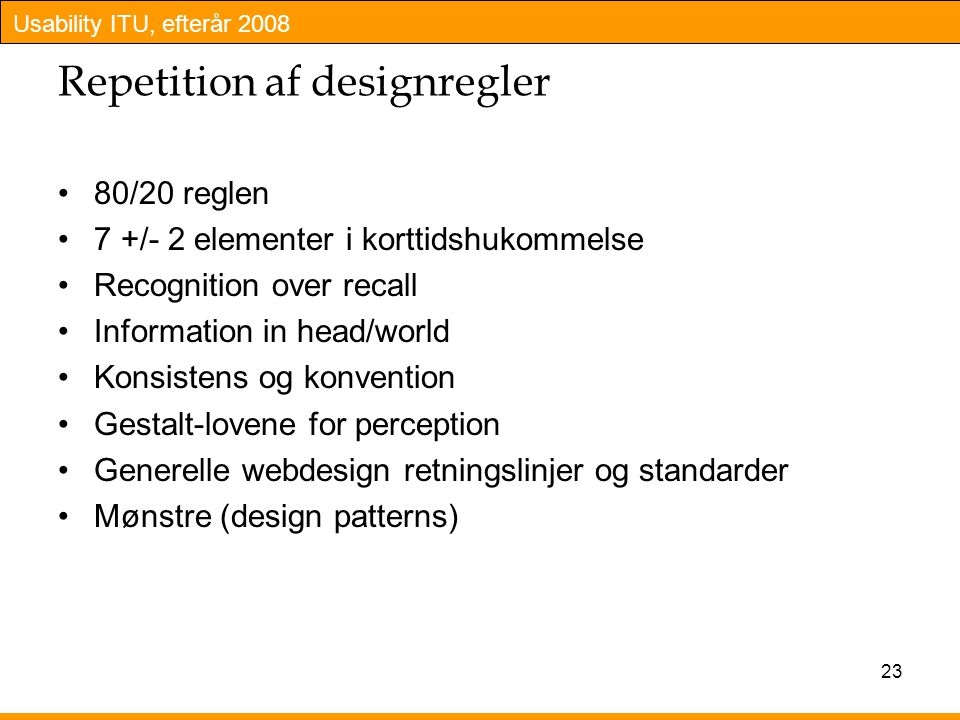 Usability ITU, efterår 2008 23 Repetition af designregler 80/20 reglen 7 +/- 2 elementer i korttidshukommelse Recognition over recall Information in head/world Konsistens og konvention Gestalt-lovene for perception Generelle webdesign retningslinjer og standarder Mønstre (design patterns)